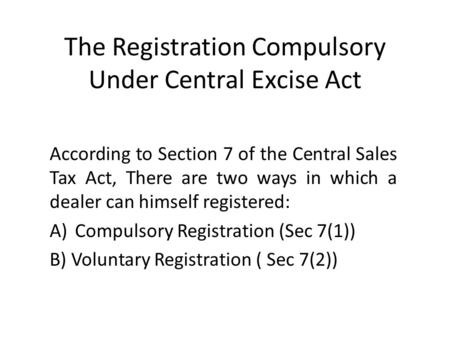 The Registration Compulsory Under Central Excise Act According to Section 7 of the Central Sales Tax Act, There are two ways in which a dealer can himself.