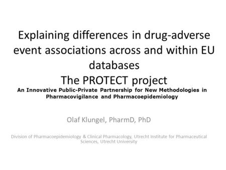 Explaining differences in drug-adverse event associations across and within EU databases The PROTECT project Olaf Klungel, PharmD, PhD Division of Pharmacoepidemiology.