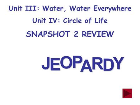 J E OPA R D Y Unit III: Water, Water Everywhere Unit IV: Circle of Life SNAPSHOT 2 REVIEW.