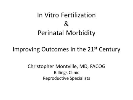 In Vitro Fertilization & Perinatal Morbidity Improving Outcomes in the 21 st Century Christopher Montville, MD, FACOG Billings Clinic Reproductive Specialists.