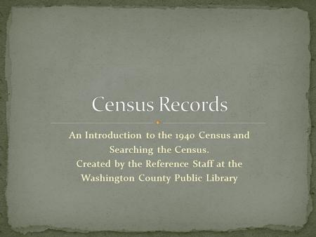 An Introduction to the 1940 Census and Searching the Census. Created by the Reference Staff at the Washington County Public Library.