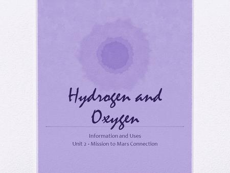 Hydrogen and Oxygen Information and Uses Unit 2 - Mission to Mars Connection.