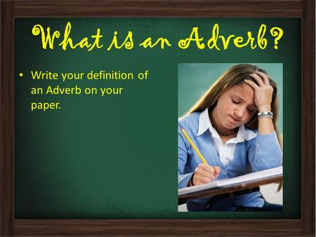 What is an Adverb? Write your definition of an Adverb on your paper.