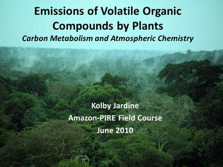 Emissions of Volatile Organic Compounds by Plants Carbon Metabolism and Atmospheric Chemistry Kolby Jardine Amazon-PIRE Field Course June 2010.