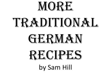 More Traditional German Recipes by Sam Hill. Overview Food has long defined Germany and its heritage. Below are a few simple recipes that can allow you.