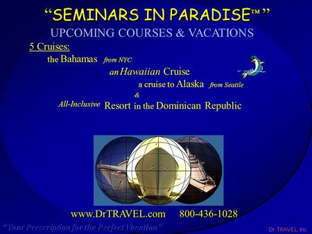 "Dr. TRAVEL, Inc. "" SEMINARS IN PARADISE ™ "" www.DrTRAVEL.com 800-436-1028 UPCOMING COURSES & VACATIONS 5 Cruises: the Bahamas from NYC an Hawaiian Cruise."