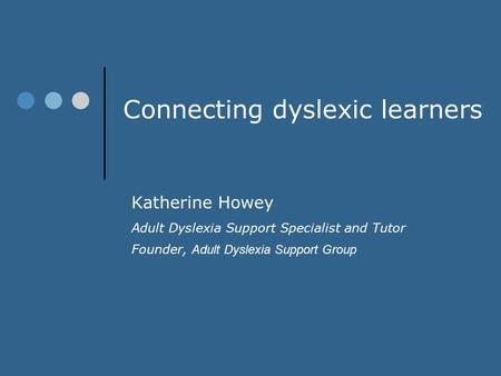 Connecting dyslexic learners Katherine Howey Adult Dyslexia Support Specialist and Tutor Founder, Adult Dyslexia Support Group.