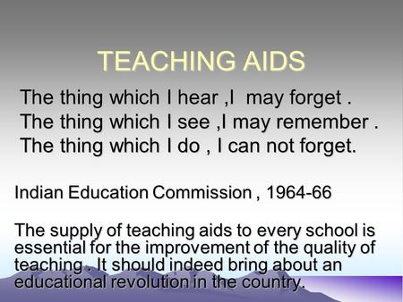 TEACHING AIDS The thing which I hear,I may forget. The thing which I hear,I may forget. The thing which I see,I may remember. The thing which I see,I may.