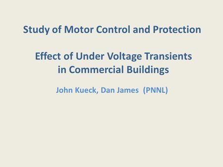 Study of Motor Control and Protection Effect of Under Voltage Transients in Commercial Buildings John Kueck, Dan James (PNNL)