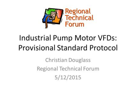 Industrial Pump Motor VFDs: Provisional Standard Protocol Christian Douglass Regional Technical Forum 5/12/2015.