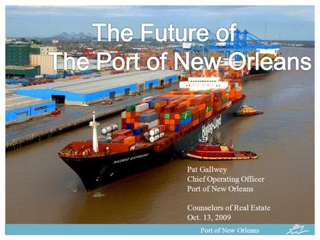 Port of New Orleans Pat Gallwey Chief Operating Officer Port of New Orleans Counselors of Real Estate Oct. 13, 2009.