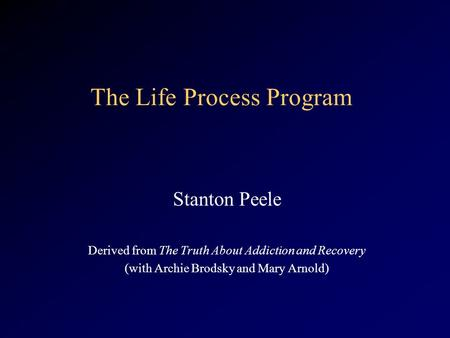The Life Process Program Stanton Peele Derived from The Truth About Addiction and Recovery (with Archie Brodsky and Mary Arnold)