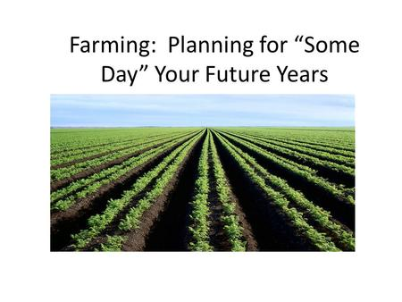 "Farming: Planning for ""Some Day"" Your Future Years."