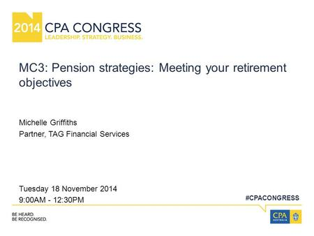 #CPACONGRESS MC3: Pension strategies: Meeting your retirement objectives Michelle Griffiths Partner, TAG Financial Services Tuesday 18 November 2014 9:00AM.