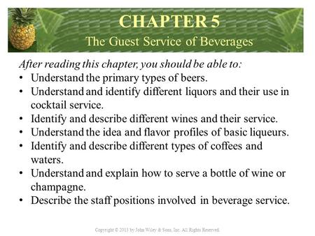 Copyright © 2013 by John Wiley & Sons, Inc. All Rights Reserved. After reading this chapter, you should be able to: Understand the primary types of beers.