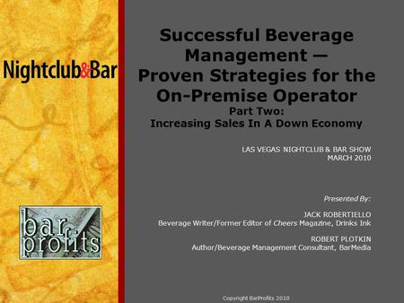 Copyright BarProfits 2010 Successful Beverage Management — Proven Strategies for the On-Premise Operator Part Two: Increasing Sales In A Down Economy LAS.