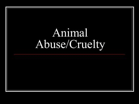 Animal Abuse/Cruelty. Forms of Cruelty and Abuse Hitting/kicking/stomping Neglect (starvation, etc.) Burning Hanging Choking/drowning/strangulation Shooting.