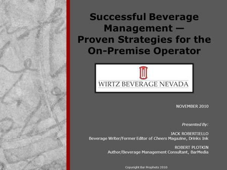 Copyright Bar Prophets 2010 Successful Beverage Management — Proven Strategies for the On-Premise Operator NOVEMBER 2010 Presented By: JACK ROBERTIELLO.