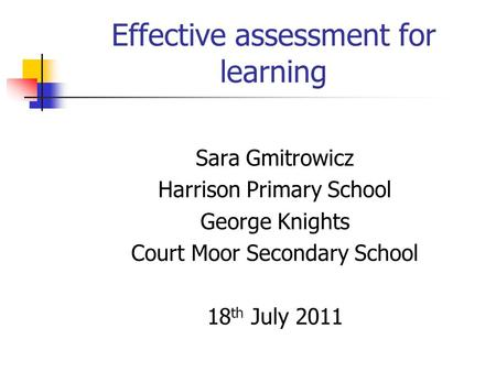 Effective assessment for learning Sara Gmitrowicz Harrison Primary School George Knights Court Moor Secondary School 18 th July 2011.