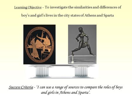 Learning Objective – To investigate the similarities and differences of boy's and girl's lives in the city states of Athens and Sparta Success Criteria.