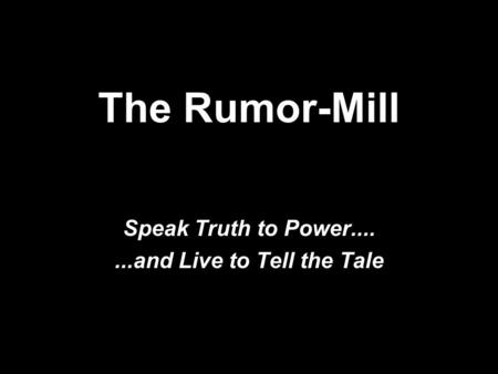 The Rumor-Mill Speak Truth to Power.......and Live to Tell the Tale.