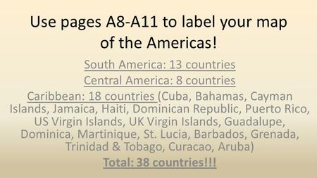Use pages A8-A11 to label your map of the Americas! South America: 13 countries Central America: 8 countries Caribbean: 18 countries (Cuba, Bahamas, Cayman.