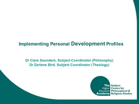 Implementing Personal Development Profiles Dr Clare Saunders, Subject Coordinator (Philosophy) Dr Darlene Bird, Subject Coordinator (Theology)