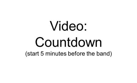 Countdown (start 5 minutes before the band)