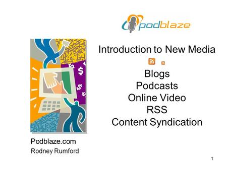 1 Introduction to New Media Blogs Podcasts Online Video RSS Content Syndication Podblaze.com Rodney Rumford.