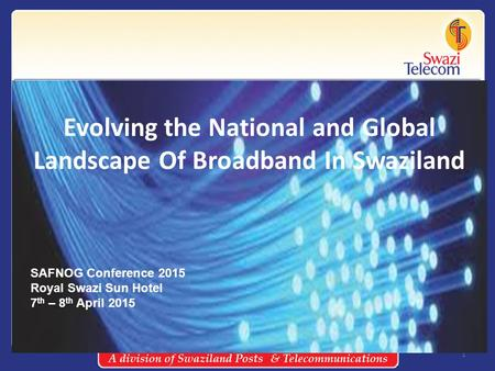 1 Evolving the National and Global Landscape Of Broadband In Swaziland SAFNOG Conference 2015 Royal Swazi Sun Hotel 7 th – 8 th April 2015.