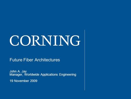 Future Fiber Architectures John A. Jay Manager, Worldwide Applications Engineering 19 November 2009.