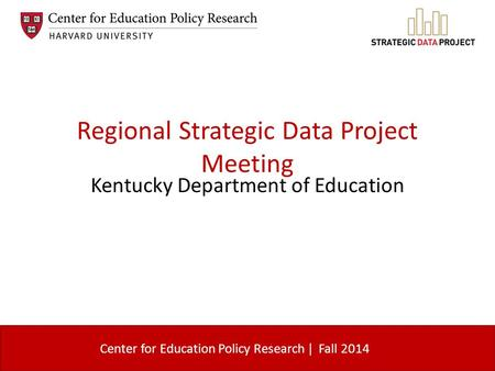 Center for Education Policy Research | Regional Strategic Data Project Meeting Kentucky Department of Education Fall 2014.