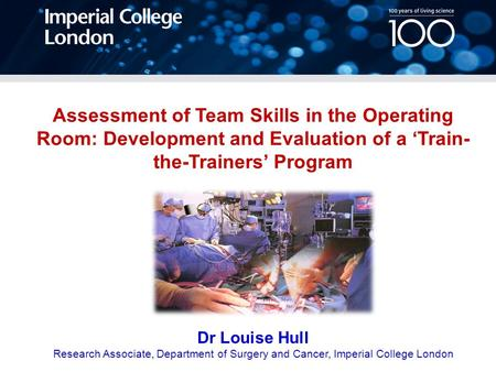 Assessment of Team Skills in the Operating Room: Development and Evaluation of a 'Train- the-Trainers' Program Dr Louise Hull Research Associate, Department.