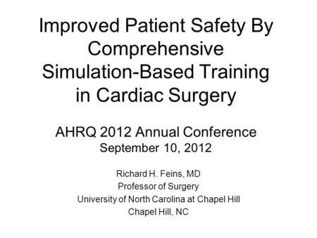 Improved Patient Safety By Comprehensive Simulation-Based Training in Cardiac Surgery AHRQ 2012 Annual Conference September 10, 2012 Richard H. Feins,