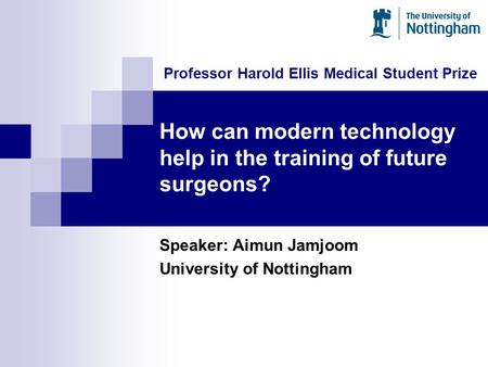 How can modern technology help in the training of future surgeons? Speaker: Aimun Jamjoom University of Nottingham Professor Harold Ellis Medical Student.