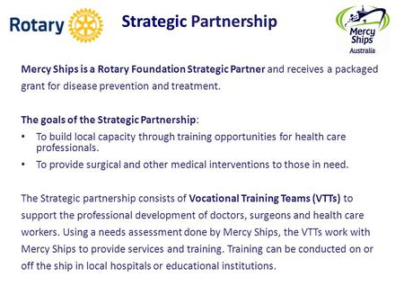 Strategic Partnership Mercy Ships is a Rotary Foundation Strategic Partner and receives a packaged grant for disease prevention and treatment. The goals.