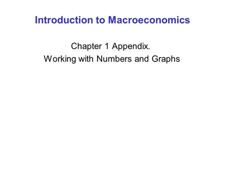 Introduction to Macroeconomics Chapter 1 Appendix. Working with Numbers and Graphs.