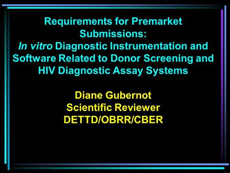 Requirements for Premarket Submissions: In vitro Diagnostic Instrumentation and Software Related to Donor Screening and HIV Diagnostic Assay Systems Diane.