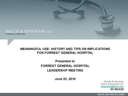 1 Dinetia M. Newman Balch & Bingham LLP 601.965.8169 MEANINGFUL USE: HISTORY AND TIPS ON IMPLICATIONS FOR FORREST GENERAL HOSPITAL Presented.