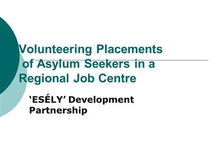 Volunteering Placements of Asylum Seekers in a Regional Job Centre 'ESÉLY' Development Partnership.