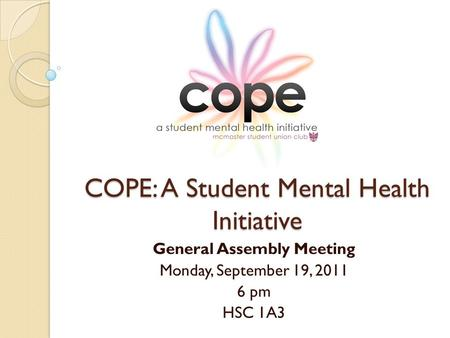 COPE: A Student Mental Health Initiative General Assembly Meeting Monday, September 19, 2011 6 pm HSC 1A3.