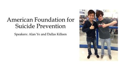 American Foundation for Suicide Prevention Speakers: Alan Ye and Dallas Killeen.
