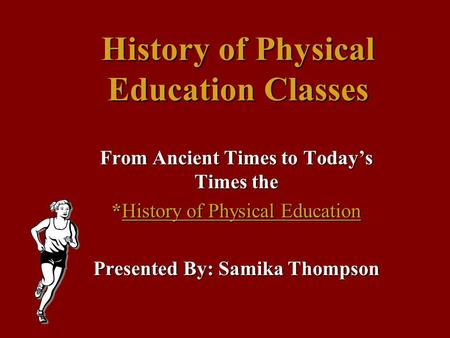 History of Physical Education Classes From Ancient Times to Today's Times the *History of Physical Education Presented By: Samika Thompson.