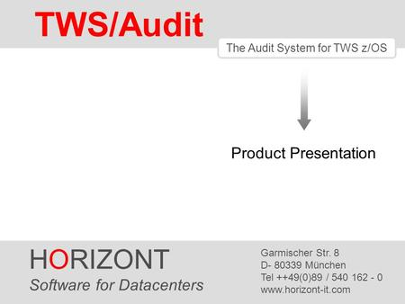 HORIZONT 1 TWS/Audit The Audit System for TWS z/OS HORIZONT Software for Datacenters Garmischer Str. 8 D- 80339 München Tel ++49(0)89 / 540 162 - 0 www.horizont-it.com.