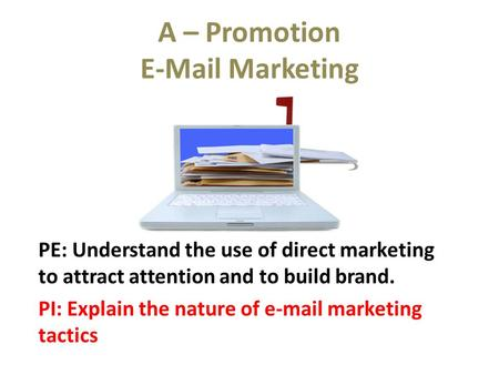 A – Promotion E-Mail Marketing PE: Understand the use of direct marketing to attract attention and to build brand. PI: Explain the nature of e-mail marketing.