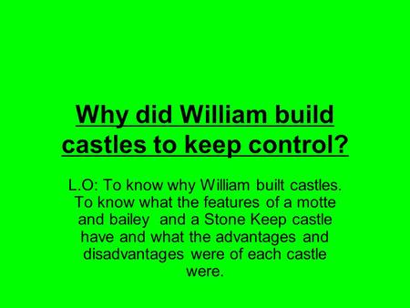 Why did William build castles to keep control? L.O: To know why William built castles. To know what the features of a motte and bailey and a Stone Keep.