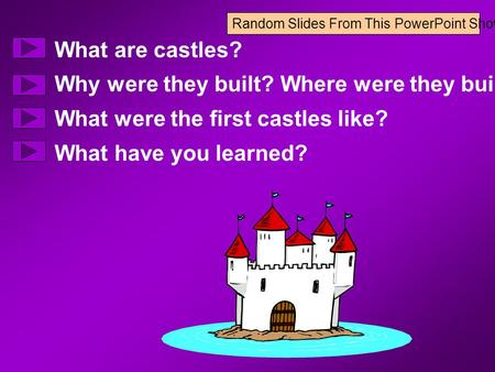 Random Slides From This PowerPoint Show What are castles? Why were they built? Where were they built? What were the first castles like? What have you learned?