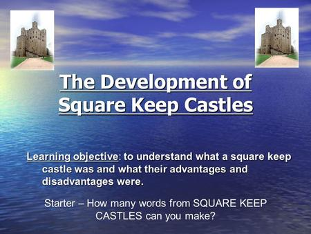 The Development of Square Keep Castles Learning objectiveto understand what a square keep castle was and what their advantages and disadvantages were.