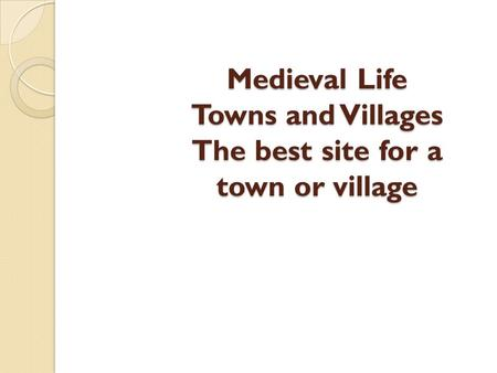 Medieval Life Towns and Villages The best site for a town or village.