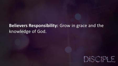 Believers Responsibility: Grow in grace and the knowledge of God.